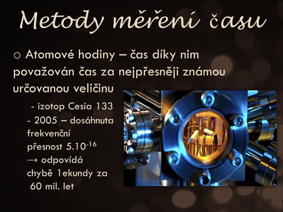 Metody merení č asu ˇˇ o Atomové hodiny – čas díky nim považován čas za nejpřesněji známou určovanou veličinu - izotop Cesia 133 - 2005 – dosáhnuta frekvenční přesnost 5.10 -16 → odpovídá chybě 1ekundy za 60 mil.