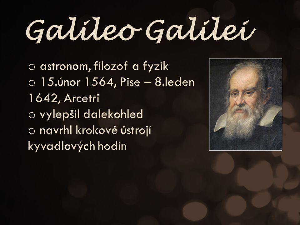 Galileo Galilei o astronom, filozof a fyzik o 15.únor 1564, Pise – 8.leden 1642, Arcetri o vylepšil dalekohled o navrhl krokové ústrojí kyvadlových hodin