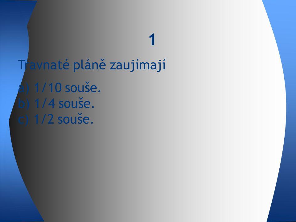 1 Travnaté pláně zaujímají a) 1/10 souše. b) 1/4 souše. c) 1/2 souše.