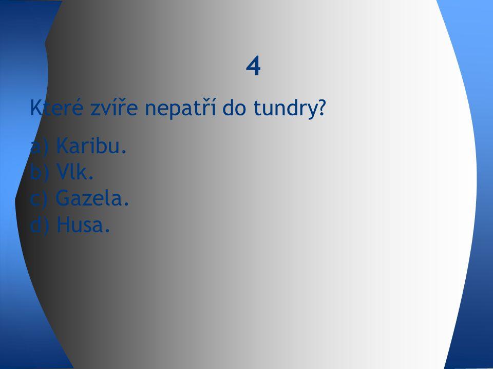 Které zvíře nepatří do tundry a) Karibu. b) Vlk. c) Gazela. d) Husa. 4