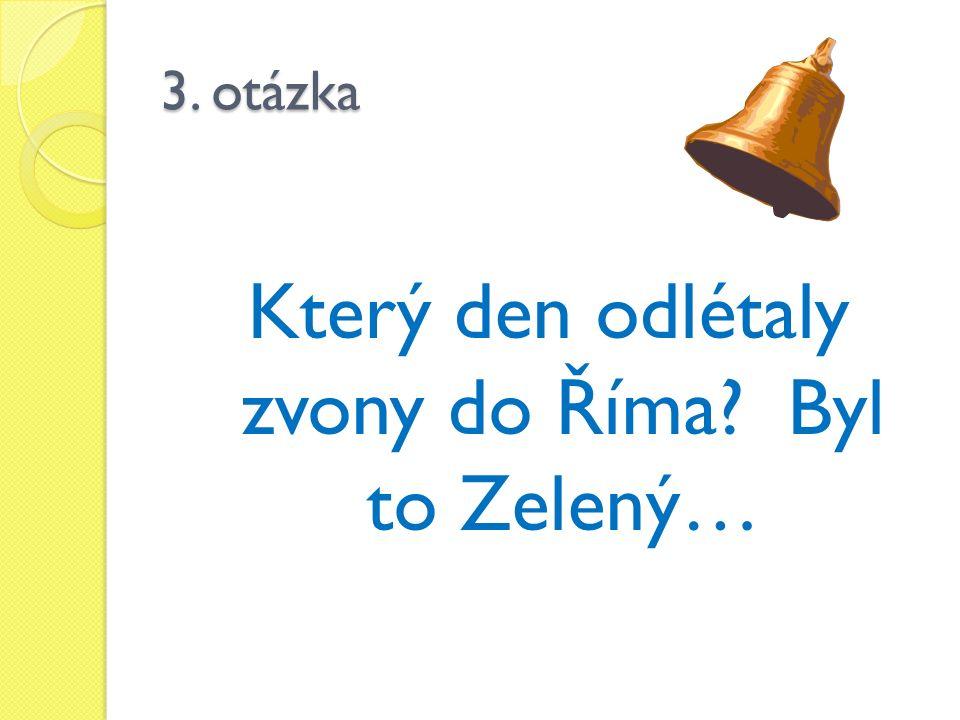 3. otázka Který den odlétaly zvony do Říma? Byl to Zelený…