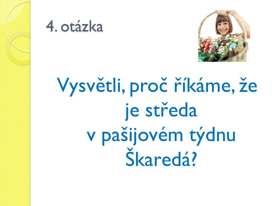 4. otázka Vysvětli, proč říkáme, že je středa v pašijovém týdnu Škaredá?