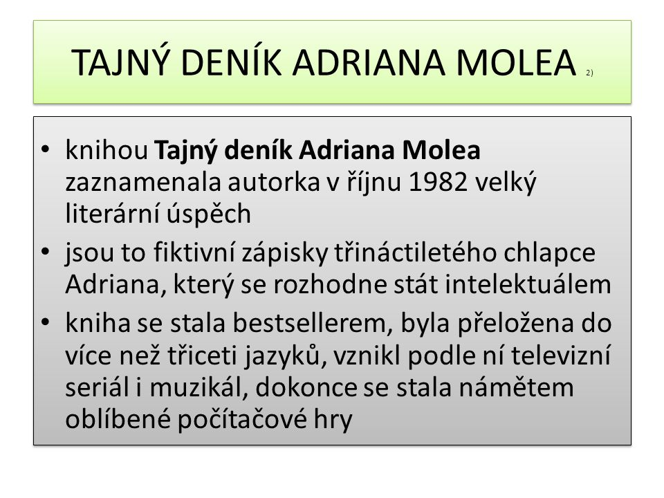 TAJNÝ DENÍK ADRIANA MOLEA 2) knihou Tajný deník Adriana Molea zaznamenala autorka v říjnu 1982 velký literární úspěch jsou to fiktivní zápisky třináctiletého chlapce Adriana, který se rozhodne stát intelektuálem kniha se stala bestsellerem, byla přeložena do více než třiceti jazyků, vznikl podle ní televizní seriál i muzikál, dokonce se stala námětem oblíbené počítačové hry knihou Tajný deník Adriana Molea zaznamenala autorka v říjnu 1982 velký literární úspěch jsou to fiktivní zápisky třináctiletého chlapce Adriana, který se rozhodne stát intelektuálem kniha se stala bestsellerem, byla přeložena do více než třiceti jazyků, vznikl podle ní televizní seriál i muzikál, dokonce se stala námětem oblíbené počítačové hry