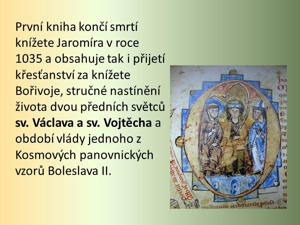 První kniha končí smrtí knížete Jaromíra v roce 1035 a obsahuje tak i přijetí křesťanství za knížete Bořivoje, stručné nastínění života dvou předních světců sv.
