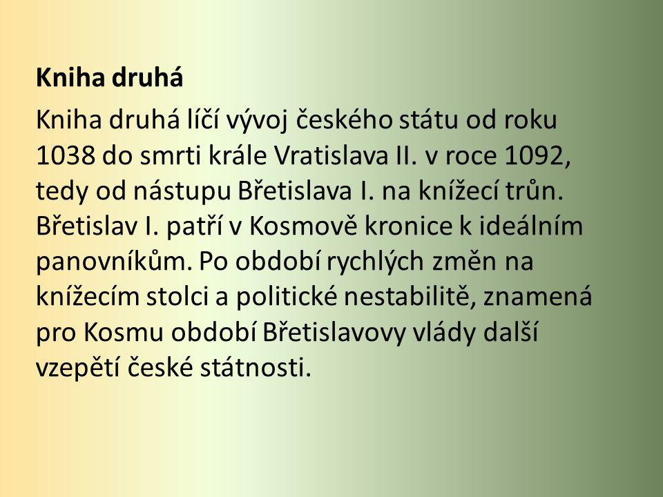 Kniha druhá Kniha druhá líčí vývoj českého státu od roku 1038 do smrti krále Vratislava II.