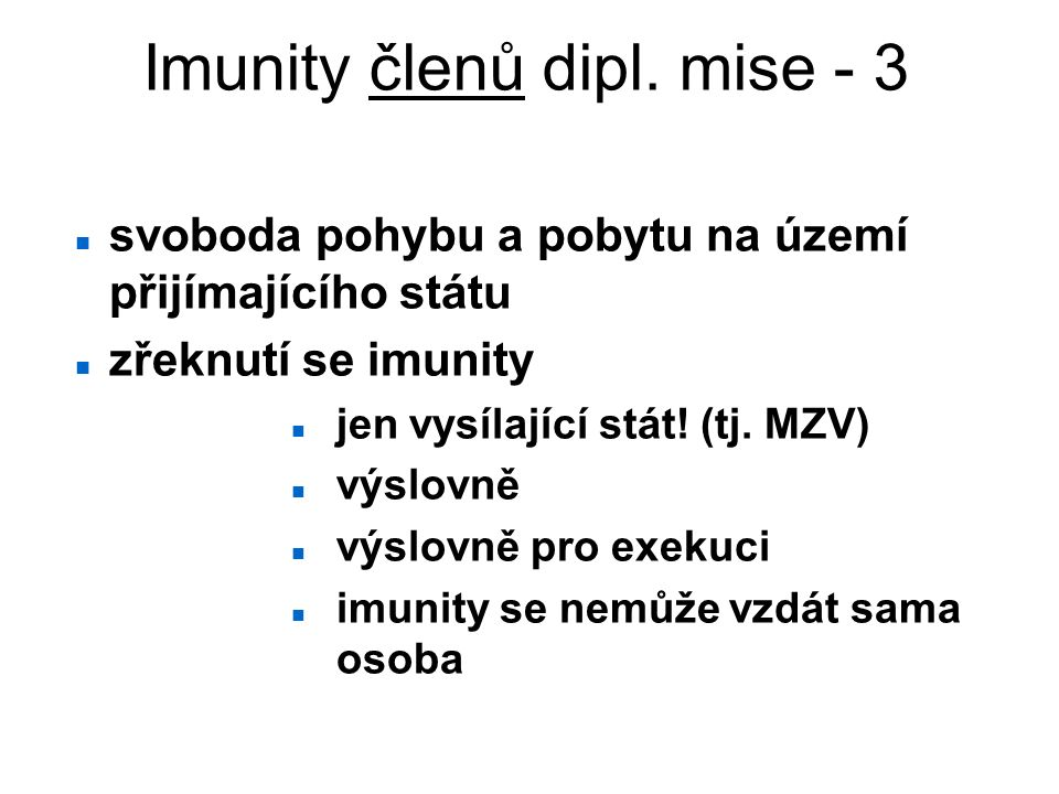 Imunity členů dipl. mise - 3 svoboda pohybu a pobytu na území přijímajícího státu zřeknutí se imunity jen vysílající stát! (tj. MZV) výslovně výslovně