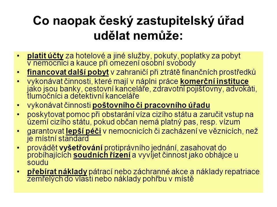 Co naopak český zastupitelský úřad udělat nemůže: platit účty za hotelové a jiné služby, pokuty, poplatky za pobyt v nemocnici a kauce při omezení osobní svobody financovat další pobyt v zahraničí při ztrátě finančních prostředků vykonávat činnosti, které mají v náplni práce komerční instituce jako jsou banky, cestovní kanceláře, zdravotní pojišťovny, advokáti, tlumočníci a detektivní kanceláře vykonávat činnosti poštovního či pracovního úřadu poskytovat pomoc při obstarání víza cizího státu a zaručit vstup na území cizího státu, pokud občan nemá platný pas, resp.