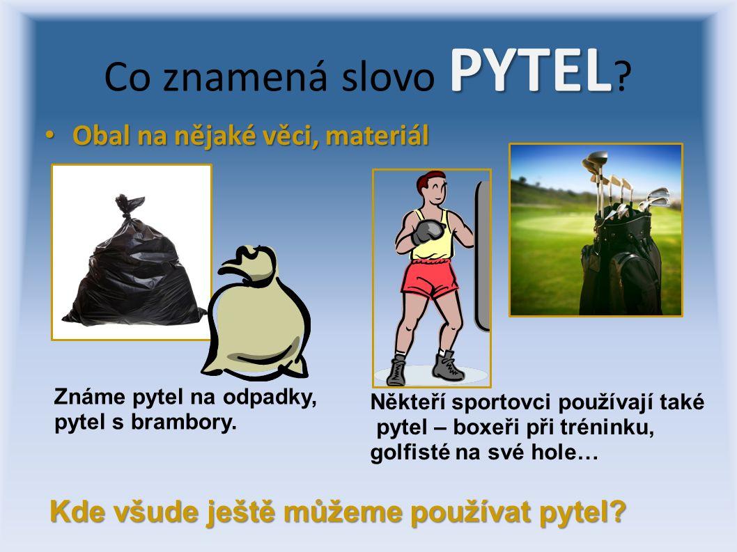 Obal na nějaké věci, materiál Obal na nějaké věci, materiál PYTEL Co znamená slovo PYTEL ? Známe pytel na odpadky, pytel s brambory. Někteří sportovci