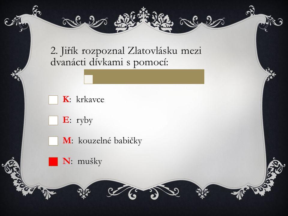 2. Jiřík rozpoznal Zlatovlásku mezi dvanácti dívkami s pomocí: K: krkavce E: ryby M: kouzelné babičky N: mušky