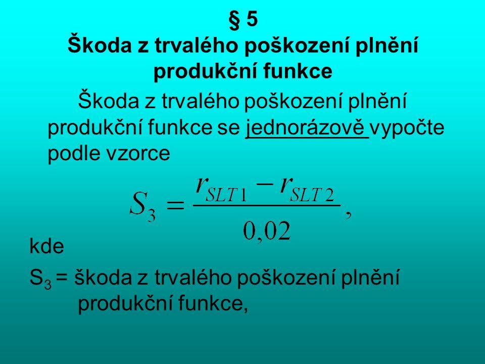 § 5 Škoda z trvalého poškození plnění produkční funkce Škoda z trvalého poškození plnění produkční funkce se jednorázově vypočte podle vzorce kde S 3