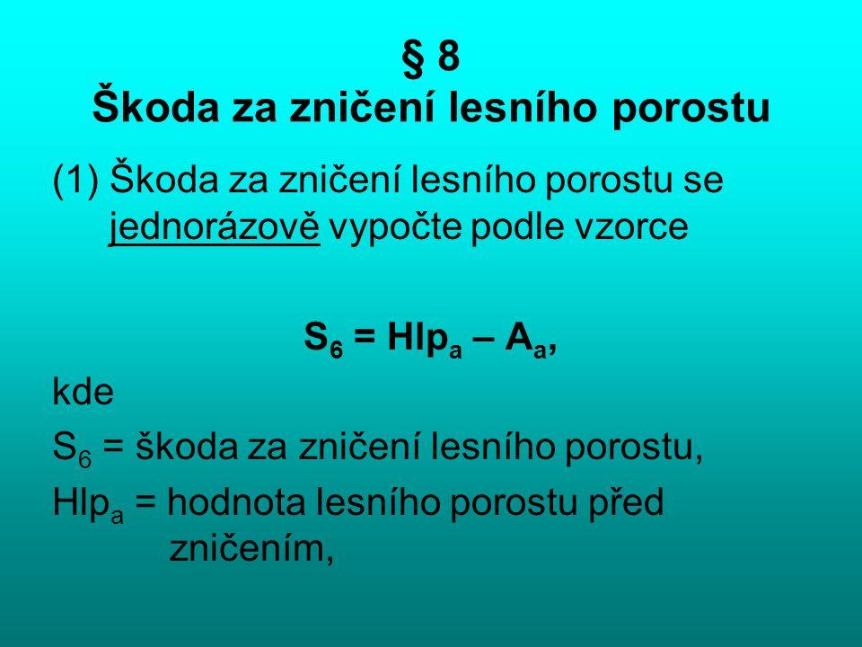 § 8 Škoda za zničení lesního porostu (1)Škoda za zničení lesního porostu se jednorázově vypočte podle vzorce S 6 = Hlp a – A a, kde S 6 = škoda za zni