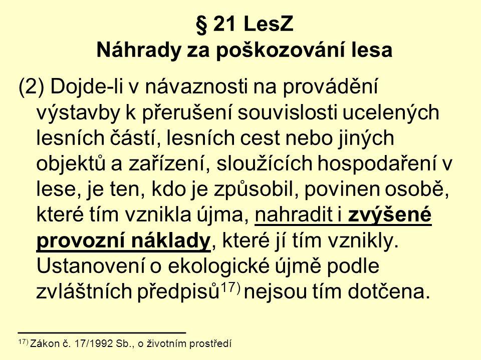 § 21 LesZ Náhrady za poškozování lesa (2) Dojde-li v návaznosti na provádění výstavby k přerušení souvislosti ucelených lesních částí, lesních cest ne