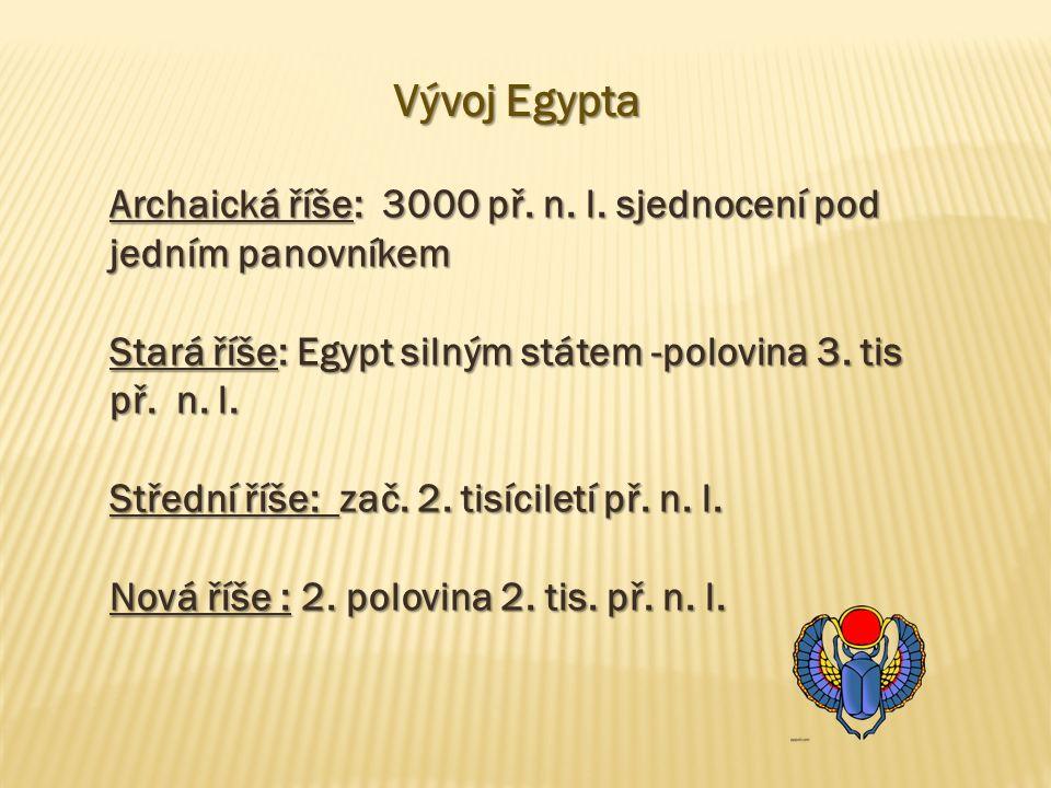 Vývoj Egypta Archaická říše: 3000 př. n. l. sjednocení pod jedním panovníkem Stará říše: Egypt silným státem -polovina 3. tis př. n. l. Střední říše: