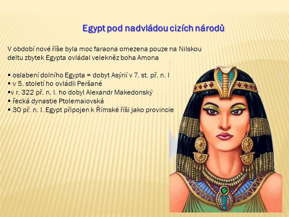 Egypt pod nadvládou cizích národů V období nové říše byla moc faraona omezena pouze na Nilskou deltu zbytek Egypta ovládal velekněz boha Amona  oslabení dolního Egypta = dobyt Asýrií v 7.