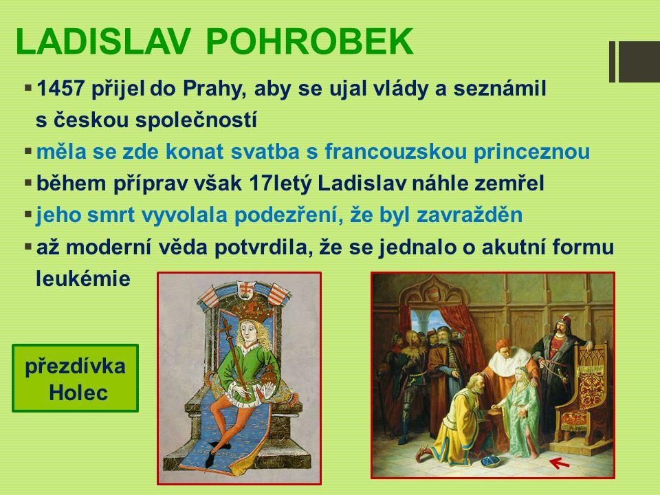 LADISLAV POHROBEK  1457 přijel do Prahy, aby se ujal vlády a seznámil s českou společností  měla se zde konat svatba s francouzskou princeznou  během příprav však 17letý Ladislav náhle zemřel  jeho smrt vyvolala podezření, že byl zavražděn  až moderní věda potvrdila, že se jednalo o akutní formu leukémie přezdívka Holec
