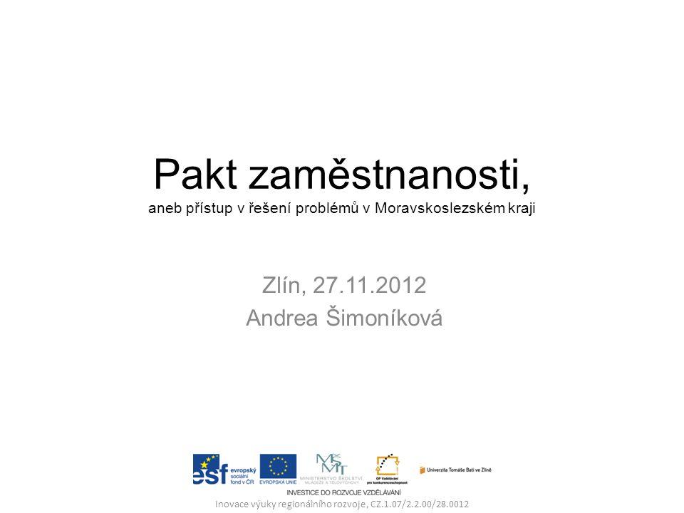 Pakt zaměstnanosti, aneb přístup v řešení problémů v Moravskoslezském kraji Zlín, 27.11.2012 Andrea Šimoníková Inovace výuky regionálního rozvoje, CZ.