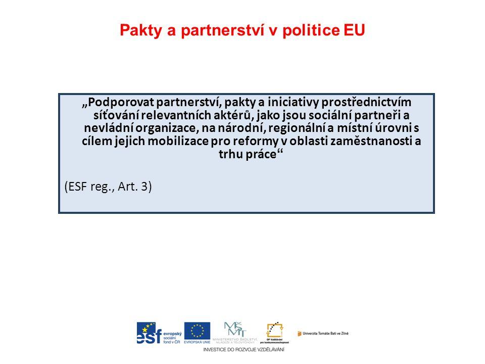 """Pakty a partnerství v politice EU """"Podporovat partnerství, pakty a iniciativy prostřednictvím síťování relevantních aktérů, jako jsou sociální partneři a nevládní organizace, na národní, regionální a místní úrovni s cílem jejich mobilizace pro reformy v oblasti zaměstnanosti a trhu práce (ESF reg., Art."""