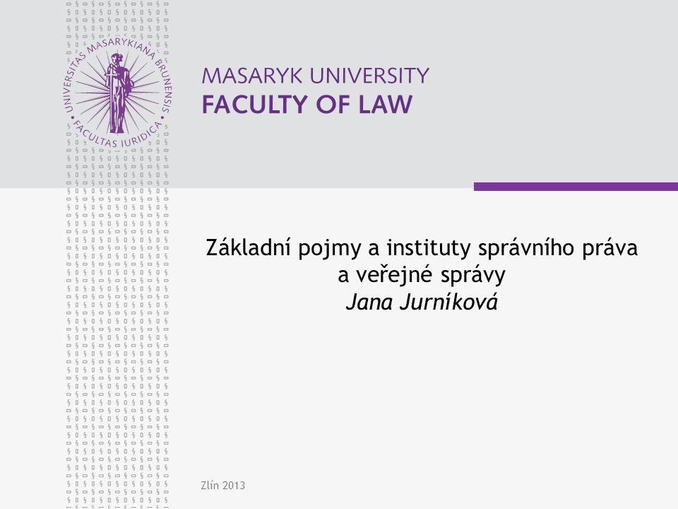 Zlín 2013 Základní pojmy a instituty správního práva a veřejné správy Jana Jurníková
