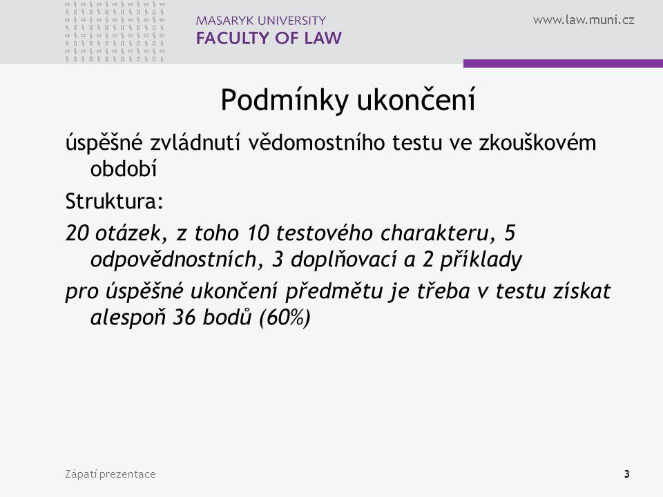www.law.muni.cz Podmínky ukončení úspěšné zvládnutí vědomostního testu ve zkouškovém období Struktura: 20 otázek, z toho 10 testového charakteru, 5 odpovědnostních, 3 doplňovací a 2 příklady pro úspěšné ukončení předmětu je třeba v testu získat alespoň 36 bodů (60%) Zápatí prezentace3
