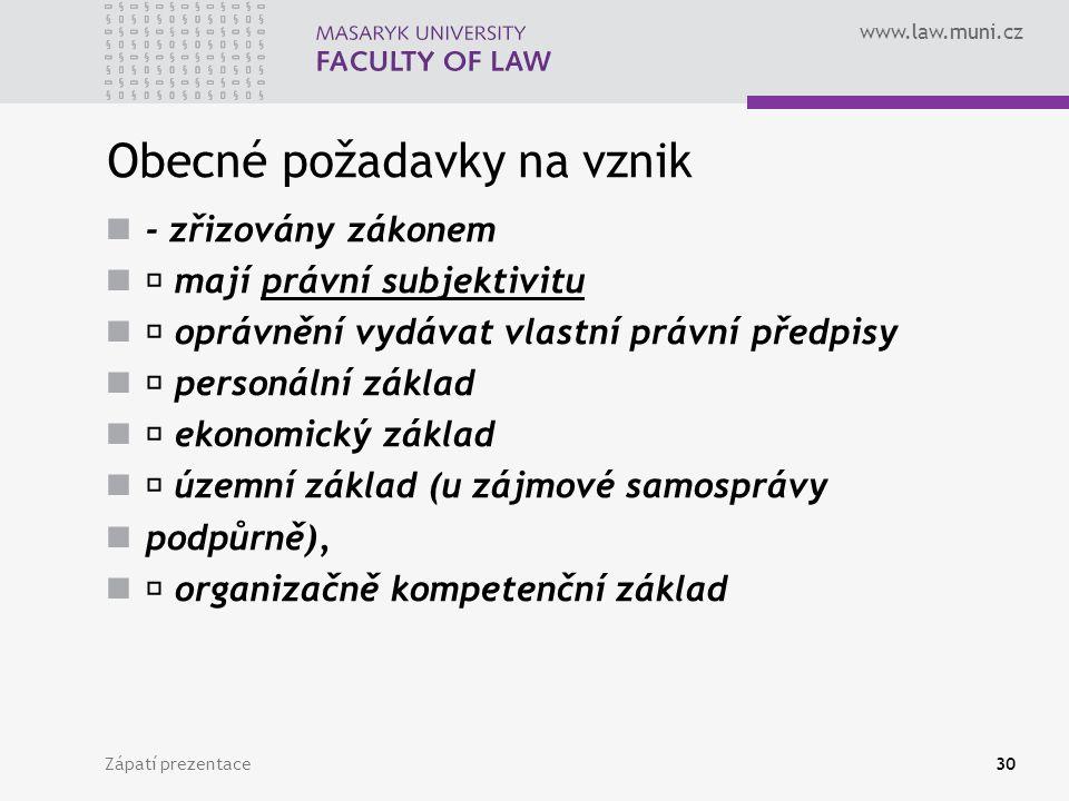 www.law.muni.cz Obecné požadavky na vznik - zřizovány zákonem mají právní subjektivitu oprávnění vydávat vlastní právní předpisy personální základ ekonomický základ územní základ (u zájmové samosprávy podpůrně), organizačně kompetenční základ Zápatí prezentace30
