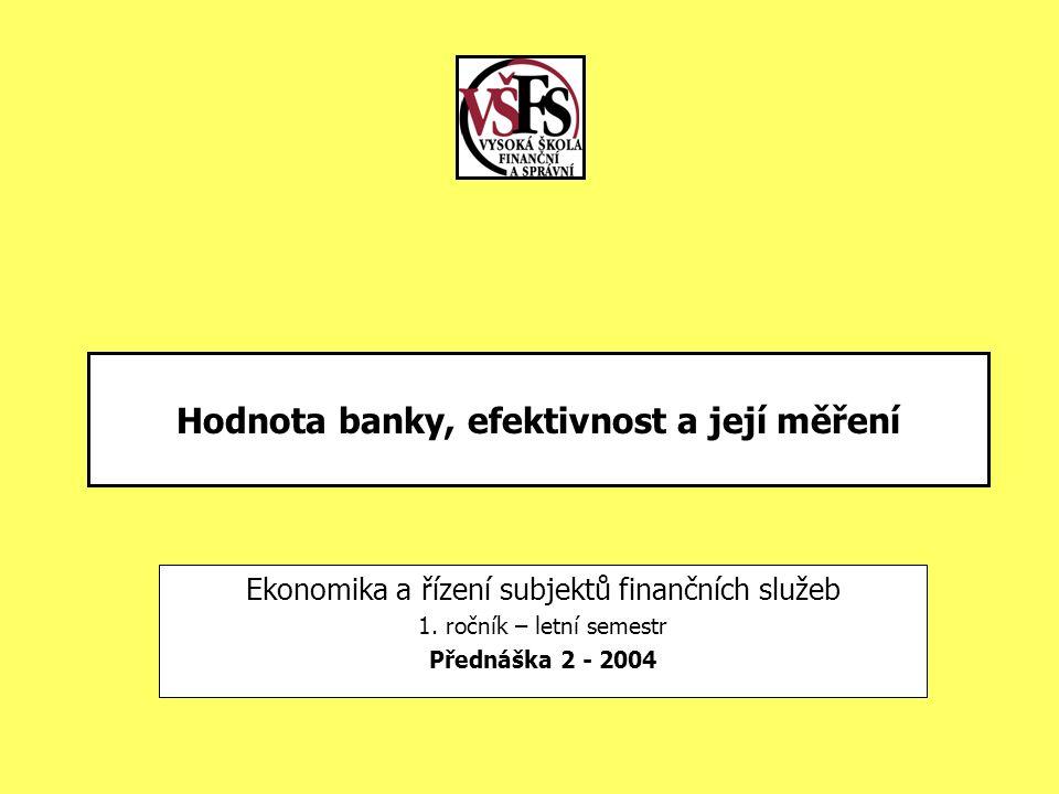 Hodnota banky, efektivnost a její měření Ekonomika a řízení subjektů finančních služeb 1. ročník – letní semestr Přednáška 2 - 2004