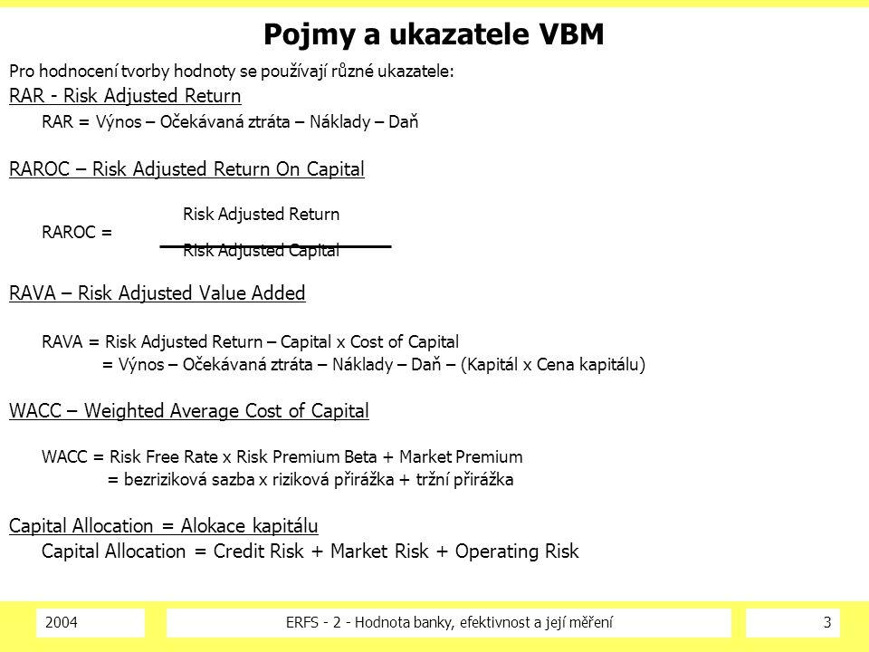 2004ERFS - 2 - Hodnota banky, efektivnost a její měření4 Tradiční pojmy a ukazatele Pro posouzení výsledků banky se používá sada tradičních ukazatelů Tradiční souhrnné finanční ukazatele: ROE – Return On Equity = návratnost kapitálu EPS – Earnings Per Share = výnos na akcii Cost/Income Ratio – poměr nákladů a výnosů Revenue – výnosy Assets – Aktiva MV = Value – Tržní kapitalizace P/E Ratio – poměr ceny a výnos dividend – dividenda Net Income - Čistý zisk Book Value – účetní hodnota kapitálu Market / Book Ratio – poměr tržní účetní hodnoty DPS – Dividend Per Share = dividenda vyplacená na akcii Market Value = tržní hodnota Podle tržní kapitalizace => MV = počet akcií x průměrná cena akcie Podle FCF => MV = NPV (v ceně kapitálu) x Free Cash Flow (za minulé období)