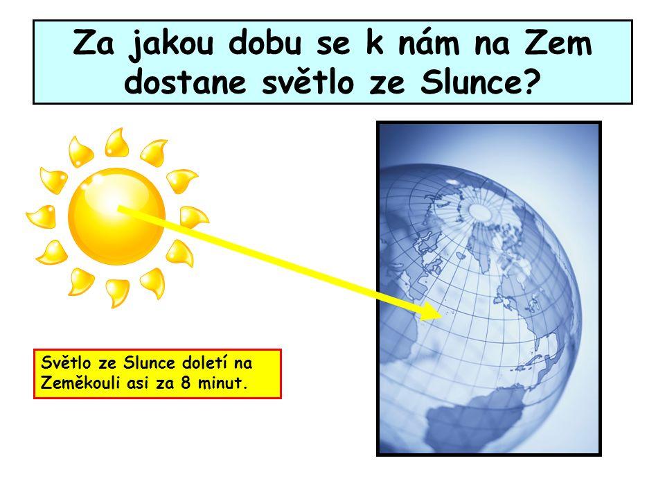 Za jakou dobu se k nám na Zem dostane světlo ze Slunce? Světlo ze Slunce doletí na Zeměkouli asi za 8 minut.