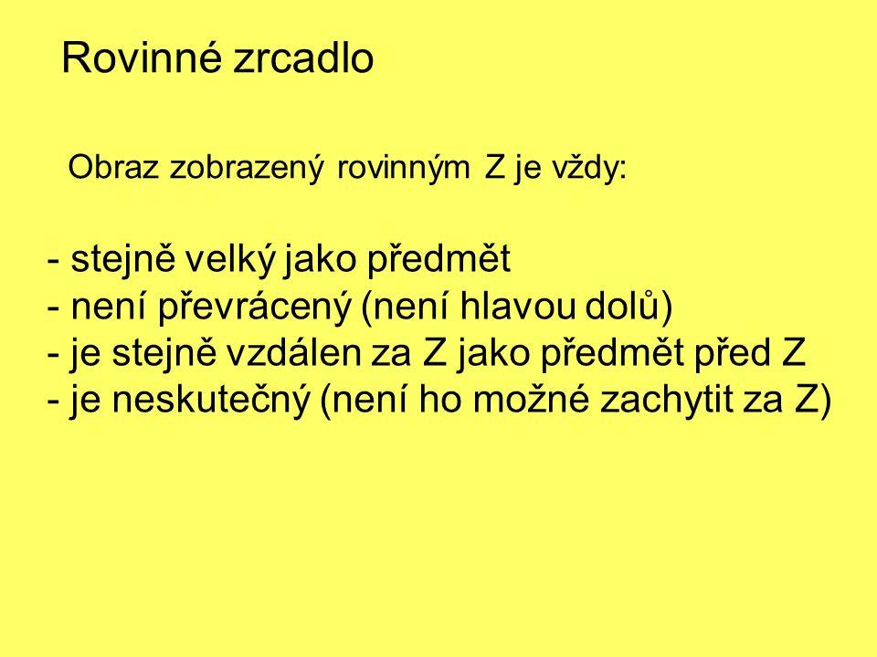 Rovinné zrcadlo Obraz zobrazený rovinným Z je vždy: - stejně velký jako předmět - není převrácený (není hlavou dolů) - je stejně vzdálen za Z jako předmět před Z - je neskutečný (není ho možné zachytit za Z)