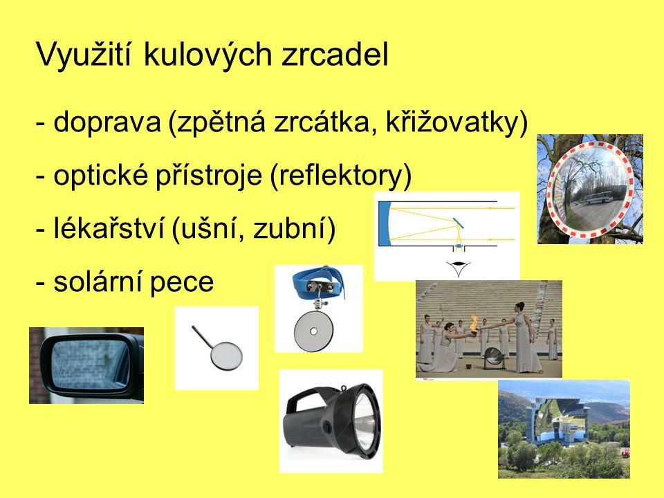Využití kulových zrcadel - doprava (zpětná zrcátka, křižovatky) - optické přístroje (reflektory) - lékařství (ušní, zubní) - solární pece