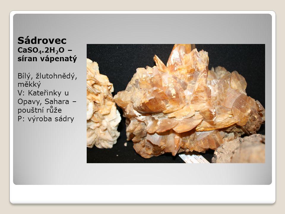 Sádrovec CaSO 4.2H 2 O – síran vápenatý Bílý, žlutohnědý, měkký V: Kateřinky u Opavy, Sahara – pouštní růže P: výroba sádry