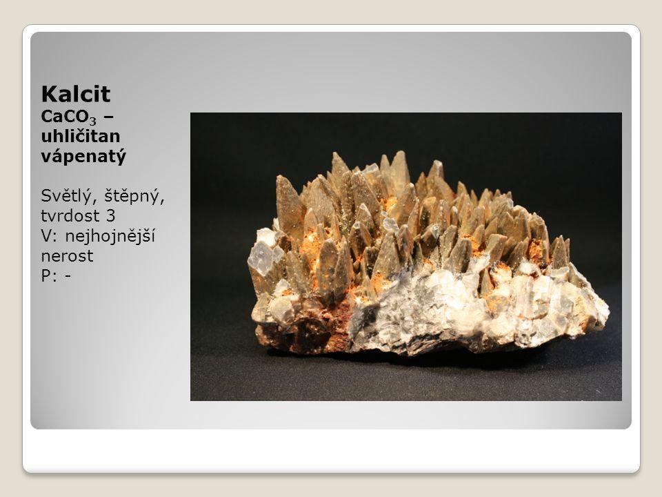 Kalcit CaCO 3 – uhličitan vápenatý Světlý, štěpný, tvrdost 3 V: nejhojnější nerost P: -
