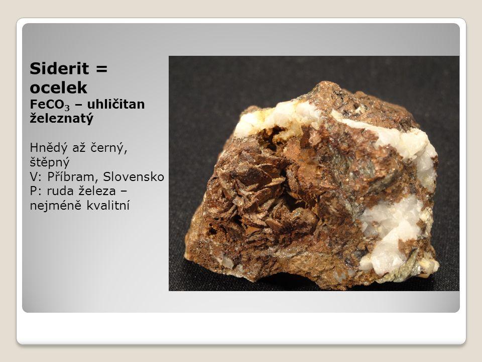 Siderit = ocelek FeCO 3 – uhličitan železnatý Hnědý až černý, štěpný V: Příbram, Slovensko P: ruda železa – nejméně kvalitní