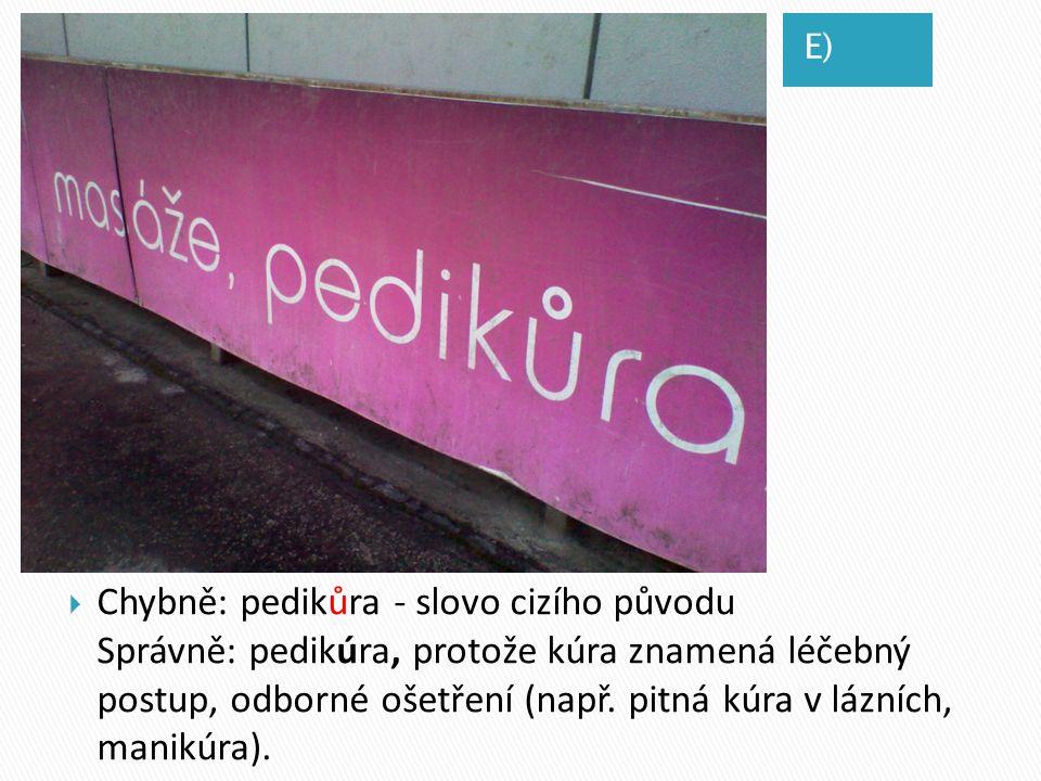 E)  D)  Chybně: pedikůra - slovo cizího původu Správně: pedikúra, protože kúra znamená léčebný postup, odborné ošetření (např. pitná kúra v lázních,