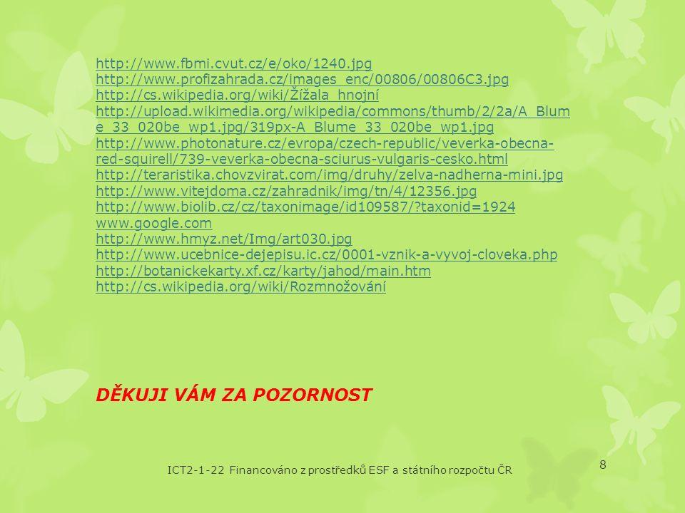 ICT2-1-22 Financováno z prostředků ESF a státního rozpočtu ČR 8 http://www.fbmi.cvut.cz/e/oko/1240.jpg http://www.profizahrada.cz/images_enc/00806/00806C3.jpg http://cs.wikipedia.org/wiki/Žížala_hnojní http://upload.wikimedia.org/wikipedia/commons/thumb/2/2a/A_Blum e_33_020be_wp1.jpg/319px-A_Blume_33_020be_wp1.jpg http://www.photonature.cz/evropa/czech-republic/veverka-obecna- red-squirell/739-veverka-obecna-sciurus-vulgaris-cesko.html http://teraristika.chovzvirat.com/img/druhy/zelva-nadherna-mini.jpg http://www.vitejdoma.cz/zahradnik/img/tn/4/12356.jpg http://www.biolib.cz/cz/taxonimage/id109587/ taxonid=1924 www.google.com http://www.hmyz.net/Img/art030.jpg http://www.ucebnice-dejepisu.ic.cz/0001-vznik-a-vyvoj-cloveka.php http://botanickekarty.xf.cz/karty/jahod/main.htm http://cs.wikipedia.org/wiki/Rozmnožování DĚKUJI VÁM ZA POZORNOST