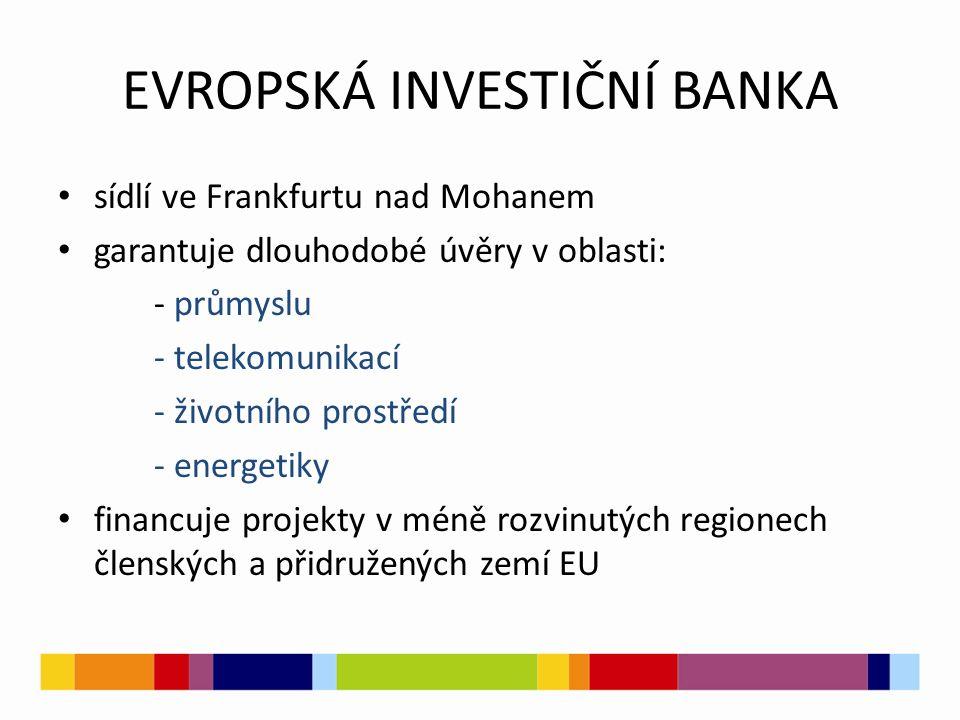 EVROPSKÁ INVESTIČNÍ BANKA sídlí ve Frankfurtu nad Mohanem garantuje dlouhodobé úvěry v oblasti: - průmyslu - telekomunikací - životního prostředí - energetiky financuje projekty v méně rozvinutých regionech členských a přidružených zemí EU