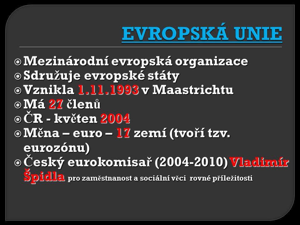  Mezinárodní evropská organizace  Sdru ž uje evropské státy  Vznikla 1.11.1993 v Maastrichtu  Má 27 č len ů  Č R - kv ě ten 2004  M ě na – euro