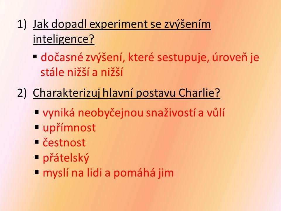 1)Jak dopadl experiment se zvýšením inteligence? 2)Charakterizuj hlavní postavu Charlie?  vyniká neobyčejnou snaživostí a vůlí  upřímnost  čestnost