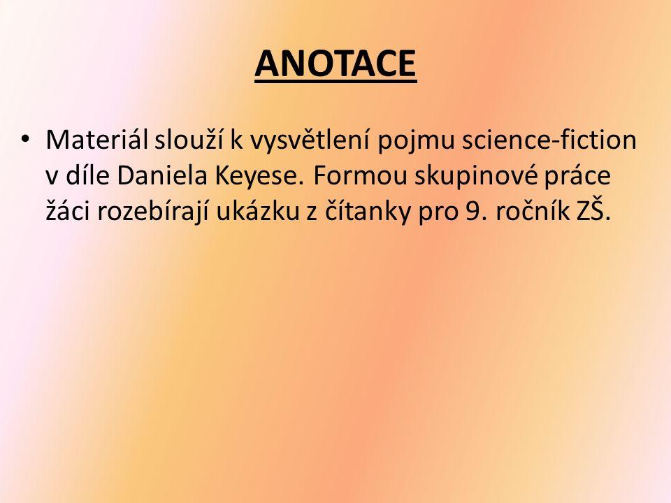 ANOTACE Materiál slouží k vysvětlení pojmu science-fiction v díle Daniela Keyese. Formou skupinové práce žáci rozebírají ukázku z čítanky pro 9. roční