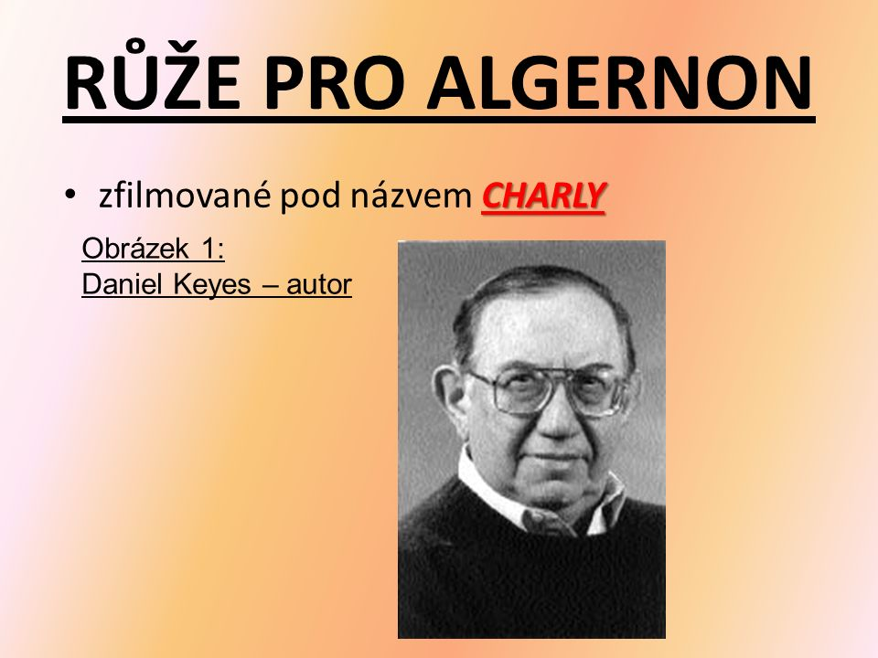 RŮŽE PRO ALGERNON CHARLY zfilmované pod názvem CHARLY Obrázek 1: Daniel Keyes – autor