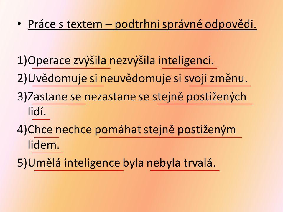 Práce s textem – podtrhni správné odpovědi. 1)Operace zvýšila nezvýšila inteligenci. 2)Uvědomuje si neuvědomuje si svoji změnu. 3)Zastane se nezastane