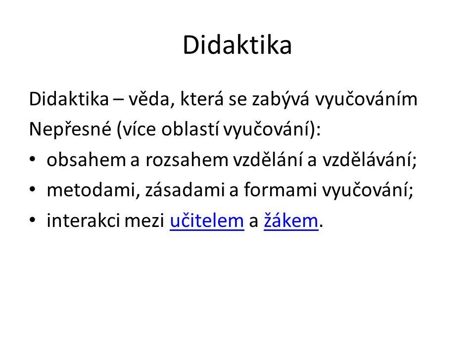 Didaktika Didaktika – věda, která se zabývá vyučováním Nepřesné (více oblastí vyučování): obsahem a rozsahem vzdělání a vzdělávání; metodami, zásadami
