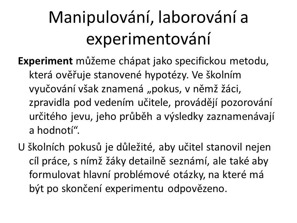 Manipulování, laborování a experimentování Experiment můžeme chápat jako specifickou metodu, která ověřuje stanovené hypotézy. Ve školním vyučování vš