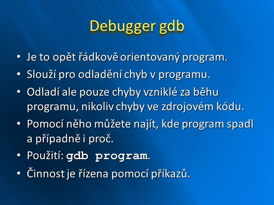 Debugger gdb Je to opět řádkově orientovaný program. Je to opět řádkově orientovaný program. Slouží pro odladění chyb v programu. Slouží pro odladění