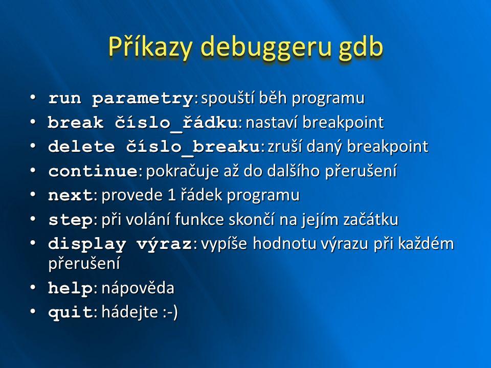 Příkazy debuggeru gdb run parametry : spouští běh programu run parametry : spouští běh programu break číslo_řádku : nastaví breakpoint break číslo_řádku : nastaví breakpoint delete číslo_breaku : zruší daný breakpoint delete číslo_breaku : zruší daný breakpoint continue : pokračuje až do dalšího přerušení continue : pokračuje až do dalšího přerušení next : provede 1 řádek programu next : provede 1 řádek programu step : při volání funkce skončí na jejím začátku step : při volání funkce skončí na jejím začátku display výraz : vypíše hodnotu výrazu při každém přerušení display výraz : vypíše hodnotu výrazu při každém přerušení help : nápověda help : nápověda quit : hádejte :-) quit : hádejte :-)