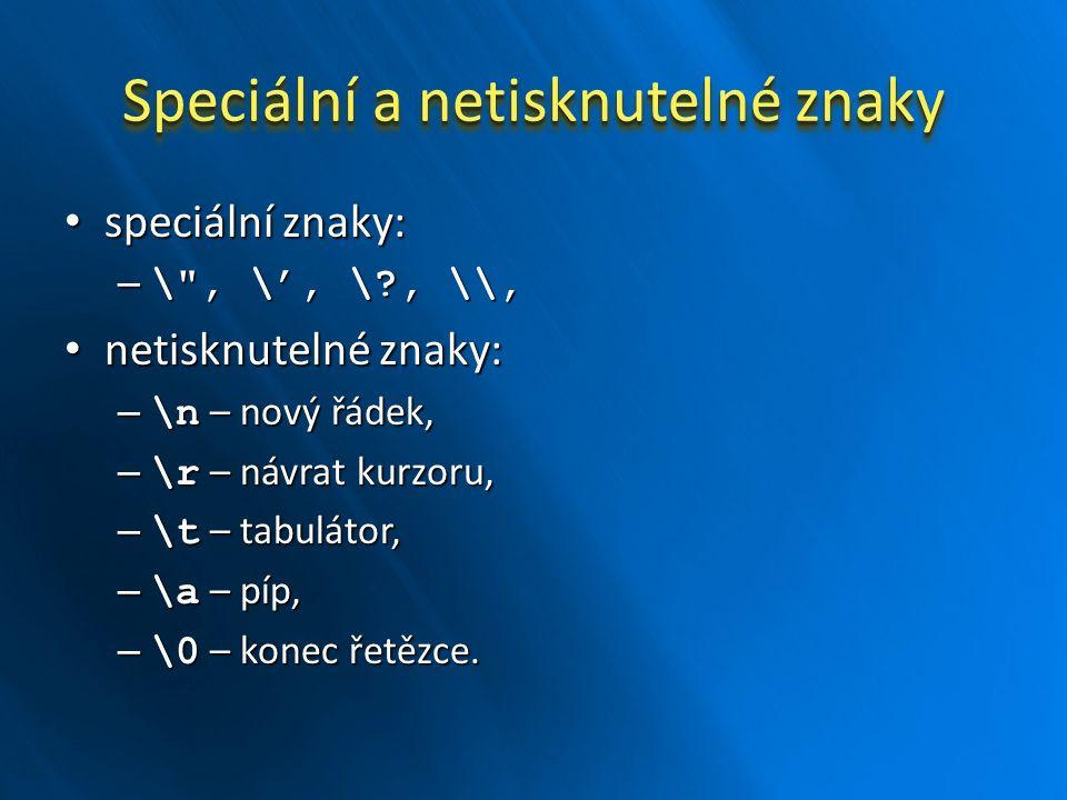 Speciální a netisknutelné znaky speciální znaky: speciální znaky: – \ , \', \?, \\, netisknutelné znaky: netisknutelné znaky: – \n – nový řádek, – \r – návrat kurzoru, – \t – tabulátor, – \a – píp, – \0 – konec řetězce.