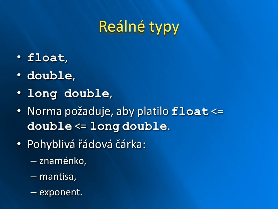 Reálné typy float, float, double, double, long double, long double, Norma požaduje, aby platilo float <= double <= long double.