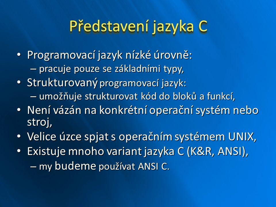 Představení jazyka C Programovací jazyk nízké úrovně: Programovací jazyk nízké úrovně: – pracuje pouze se základními typy, Strukturovaný programovací jazyk: Strukturovaný programovací jazyk: – umožňuje strukturovat kód do bloků a funkcí, Není vázán na konkrétní operační systém nebo stroj, Není vázán na konkrétní operační systém nebo stroj, Velice úzce spjat s operačním systémem UNIX, Velice úzce spjat s operačním systémem UNIX, Existuje mnoho variant jazyka C (K&R, ANSI), Existuje mnoho variant jazyka C (K&R, ANSI), – my budeme používat ANSI C.