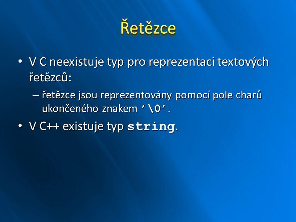 ŘetězceŘetězce V C neexistuje typ pro reprezentaci textových řetězců: V C neexistuje typ pro reprezentaci textových řetězců: – řetězce jsou reprezentovány pomocí pole charů ukončeného znakem '\0'.