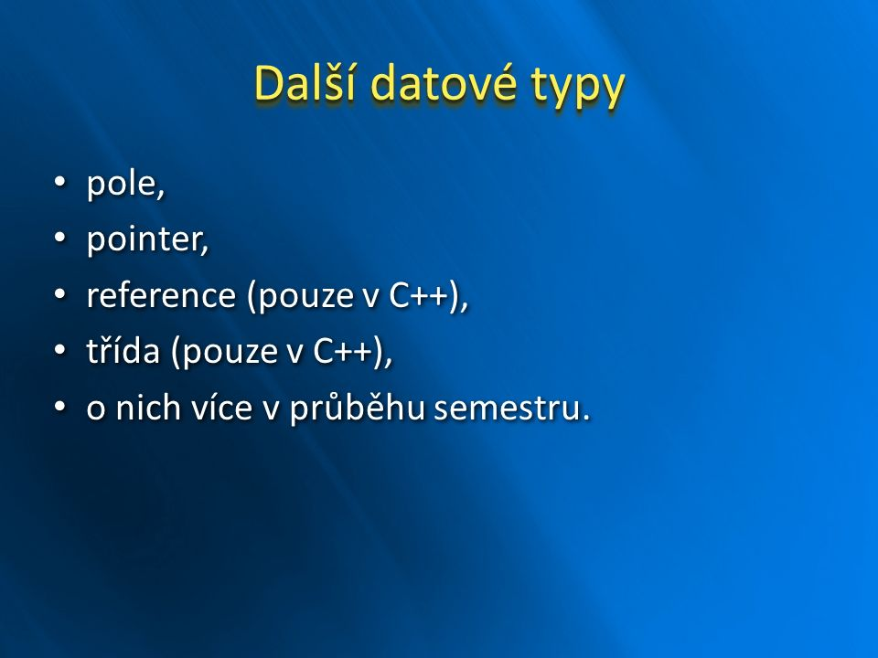 Další datové typy pole, pole, pointer, pointer, reference (pouze v C++), reference (pouze v C++), třída (pouze v C++), třída (pouze v C++), o nich víc