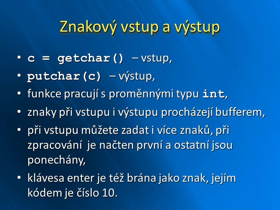 Znakový vstup a výstup c = getchar() – vstup, c = getchar() – vstup, putchar(c) – výstup, putchar(c) – výstup, funkce pracují s proměnnými typu int, f